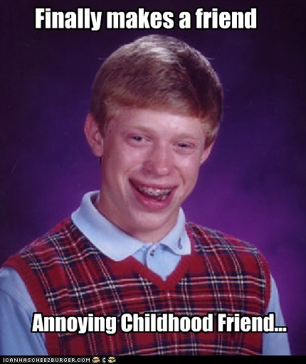 Annoying Childho,Annoying Childhood Friend,bad luck brian,friend,loser,Sad