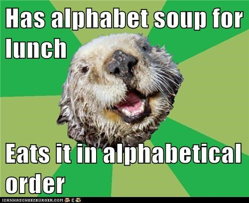 Has alphabet soup for lunch Eats it in alphabetical order