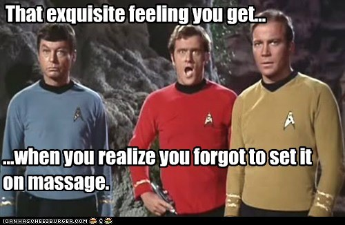 That exquisite feeling you get... ...when you realize you forgot to set it on massage.