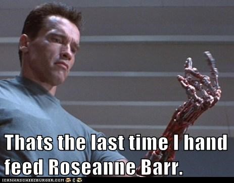 arm,arnold schwartzenegger,chewing,fat jokes,feed,hurt,last time,Roseanne Barr,terminator
