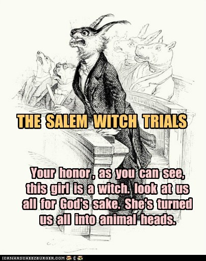 THE SALEM WITCH TRIALS Your honor , as you can see, this girl is a witch. look at us all for God's sake. She's turned us all into animal heads.