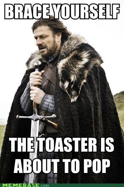 fear,pop,sound,toaster,Winter Is Coming