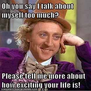 Oh You Say I Talk About Myself Too Much Please Tell Me More About
