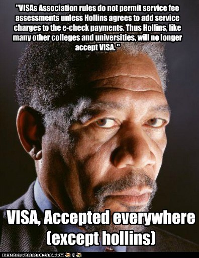 """""""VISAs Association rules do not permit service fee assessments unless Hollins agrees to add service charges to the e-check payments. Thus Hollins, like many other colleges and universities, will no longer accept VISA. """" VISA, Accepted everywhere (except hollins)"""