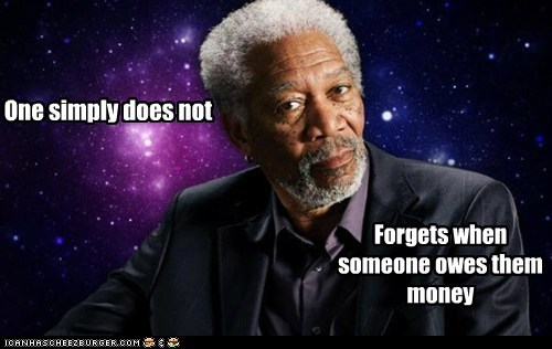 One simply does not Forgets when someone owes them money
