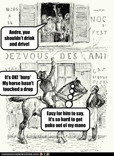 Andre, you shouldn't drink and drive! It's OK! *burp* My horse hasn't touched a drop Easy for him to say. It's so hard to get puke out of my mane