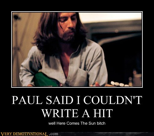 PAUL SAID I COULDN'T WRITE A HIT well Here Comes The Sun bitch