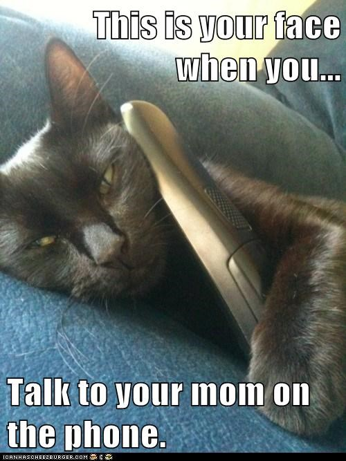 This is your face when you...  Talk to your mom on the phone.