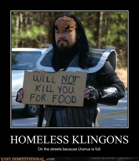 HOMELESS KLINGONS On the streets because Uranus is full.