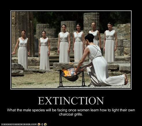 EXTINCTION What the male species will be facing once women learn how to light their own charcoal grills.