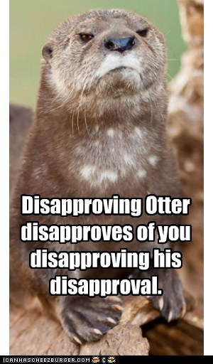 Disapproving Otter disapproves of you disapproving his disapproval.