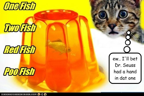 One Fish Two Fish Red Fish Poo Fish ew.. I'll bet Dr. Seuss had a hand in dat one LoL