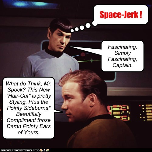 """What do Think, Mr. Spock? This New """"Hair-Cut"""" is pretty Styling. Plus the Pointy Sideburns* Beautifully Compliment those Damn Pointy Ears of Yours. Space-Jerk ! Fascinating. Simply Fascinating, Captain."""