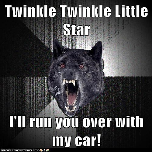 Twinkle Twinkle Little Star I'll run you over with my car!