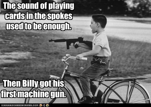 The sound of playing cards in the spokes used to be enough. Then Billy got his first machine gun.