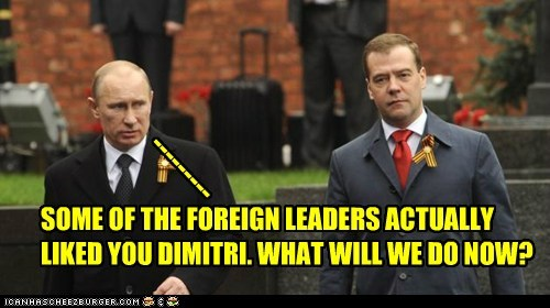SOME OF THE FOREIGN LEADERS ACTUALLY LIKED YOU DIMITRI. WHAT WILL WE DO NOW? ---------