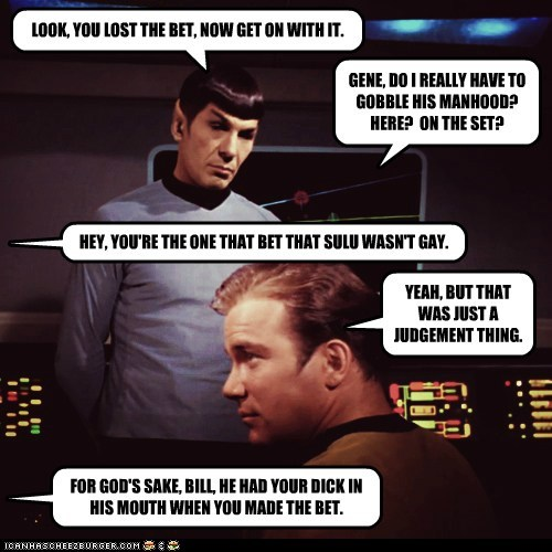 LOOK, YOU LOST THE BET, NOW GET ON WITH IT. GENE, DO I REALLY HAVE TO GOBBLE HIS MANHOOD? HERE? ON THE SET? HEY, YOU'RE THE ONE THAT BET THAT SULU WASN'T GAY. YEAH, BUT THAT WAS JUST A JUDGEMENT THING. FOR GOD'S SAKE, BILL, HE HAD YOUR DICK IN HIS MOUTH WHEN YOU MADE THE BET.