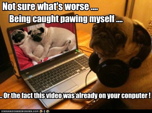 Not sure what's worse .... Being caught pawing myself .... .. Or the fact this video was already on your conputer !