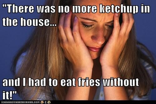 """There was no more ketchup in the house...  and I had to eat fries without it!"""
