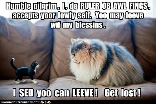 Humble pilgrim , I , da RULER OB AWL FINGS , accepts yoor lowly self. Yoo may leeve wif my blessins . I SED yoo can LEEVE ! Get lost !