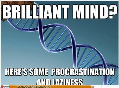 brilliant mind,g rated,laziness,procrastination,School of FAIL,scumbag genes