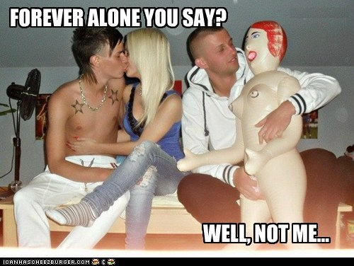 FOREVER ALONE YOU SAY?