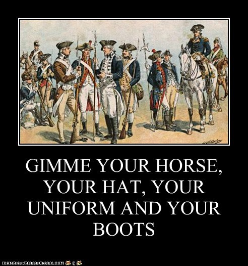 GIMME YOUR HORSE, YOUR HAT, YOUR UNIFORM AND YOUR BOOTS