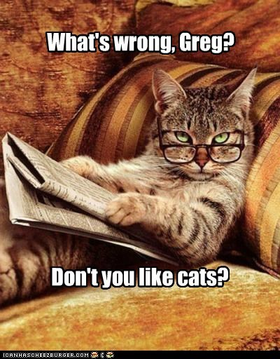 What's wrong, Greg? Don't you like cats?