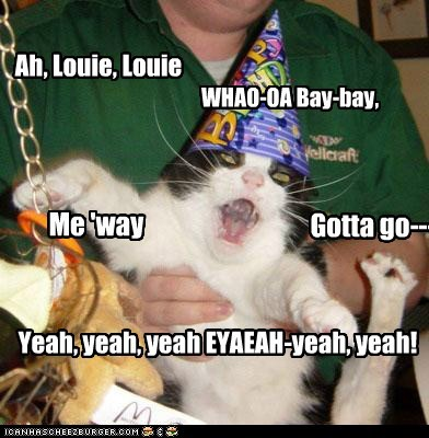Ah, Louie, Louie WHAO-OA Bay-bay, Me 'way Gotta go--- Yeah, yeah, yeah EYAEAH-yeah, yeah!