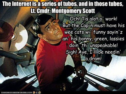 The Internet is a series of tubes, and in those tubes, Lt. Cmdr. Montgomery Scott Och! Tis alot o' work! But the Cap'n must have his wee cats wi' funny sayin'z an' his bonny, green, lassies doin' th' unspeakable! Sigh! Aye, I'll be needin' a dram!