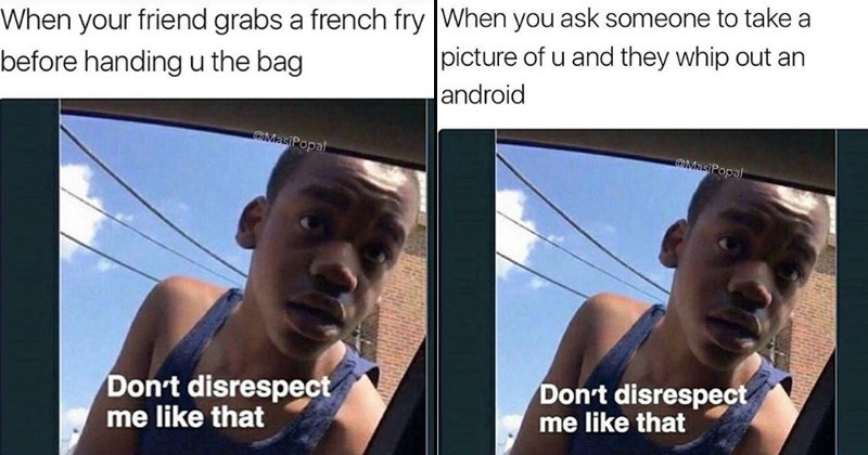 don't disrespect me like that relatable memes student loans classic memes taco bell mexican food terrible friends my friends are mean instagram no respect underappreciated my friends suck - 6256645