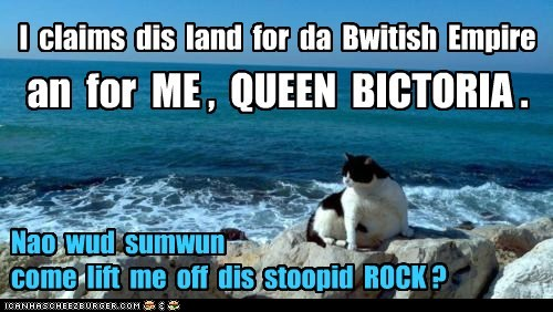 I claims dis land for da Bwitish Empire an for ME , QUEEN BICTORIA . Nao wud sumwun come lift me off dis stoopid ROCK ?