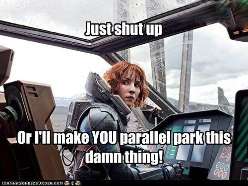 Just shut up Or I'll make YOU parallel park this damn thing!