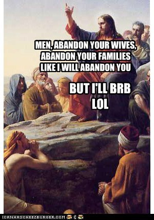 MEN, ABANDON YOUR WIVES, ABANDON YOUR FAMILIES LIKE I WILL ABANDON YOU BUT I'LL BRB LOL