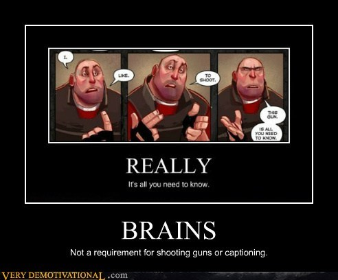 BRAINS Not a requirement for shooting guns or captioning.