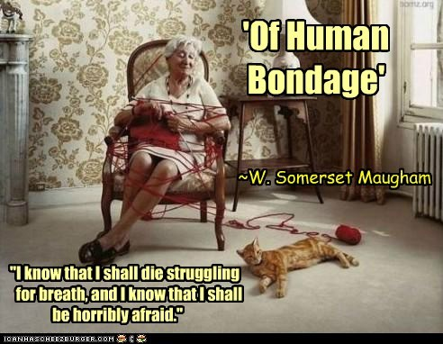 """'Of Human Bondage' ~W. Somerset Maugham """"I know that I shall die struggling for breath, and I know that I shall be horribly afraid."""""""