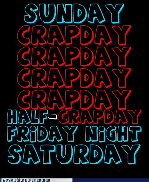 crapday,days of the week,FRIDAY,friday night,monday,saturday,sunday,Thursday,tuesday,wednesday