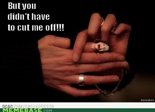 Cut me off!