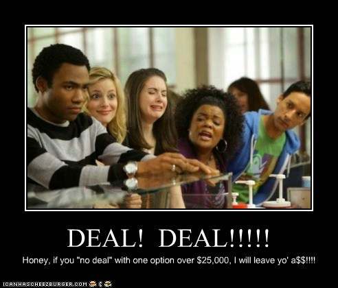 "DEAL! DEAL!!!!! Honey, if you ""no deal"" with one option over $25,000, I will leave yo' a$$!!!!"