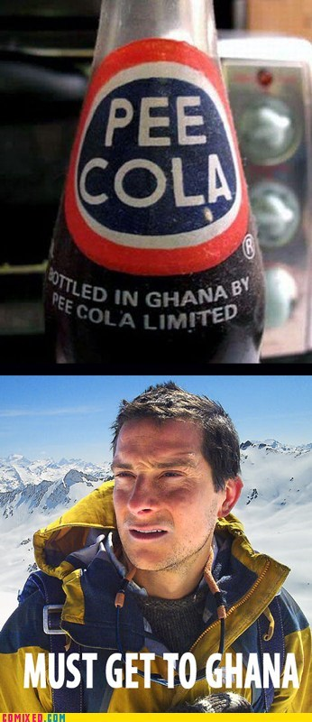 bear grylls,better drink my own piss,cola,Ghana,the internets