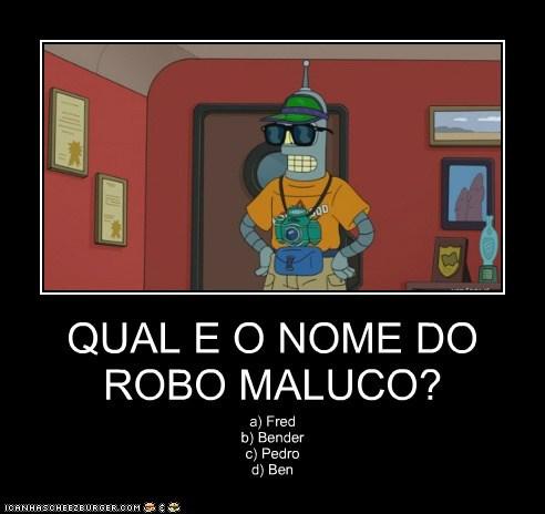 QUAL E O NOME DO ROBO MALUCO? a) Fred b) Bender c) Pedro d) Ben