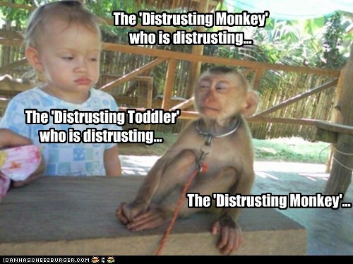 The 'Distrusting Monkey' who is distrusting... The 'Distrusting Toddler' who is distrusting... The 'Distrusting Monkey'...