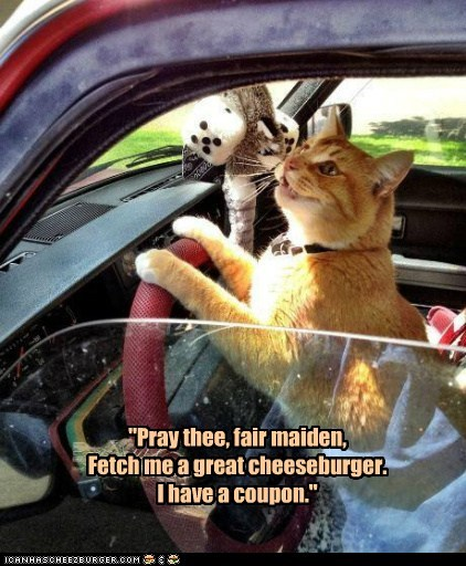 """Haiku """"Pray thee, fair maiden, Fetch me a great cheeseburger. I have a coupon."""""""