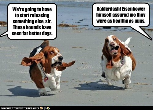 We're going to have to start releasing something else, sir. Those hounds have seen far better days. Balderdash! Eisenhower himself assured me they were as healthy as pups.