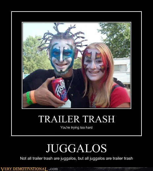 JUGGALOS Not all trailer trash are juggalos, but all juggalos are trailer trash