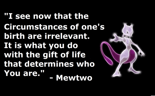 "Text - ""I see now that the Circumstances of one's birth are irrelevant. It is what you do with the gift of life that determines who You are."" Mewtwo"