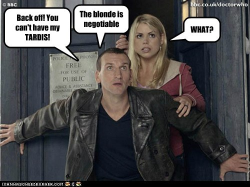 Back off! You can't have my TARDIS! WHAT? The blonde is negotiable