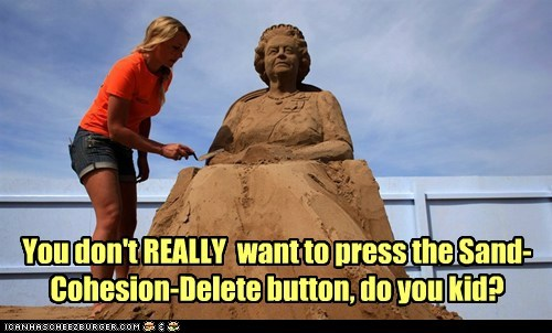 You don't REALLY want to press the Sand-Cohesion-Delete button, do you kid?