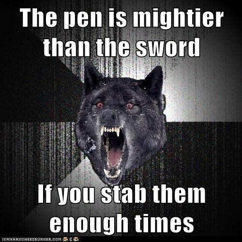 The pen is mightier than the sword If you stab them enough times