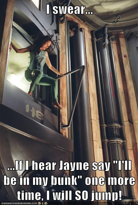 "I swear... ...If I hear Jayne say ""I'll be in my bunk"" one more time, I will SO jump!"